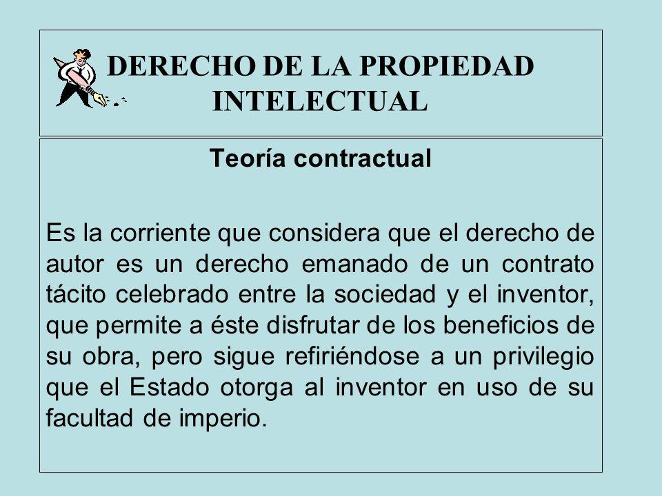 DERECHO DE LA PROPIEDAD INTELECTUAL Teoría contractual Es la corriente que considera que el derecho de autor es un derecho emanado de un contrato táci