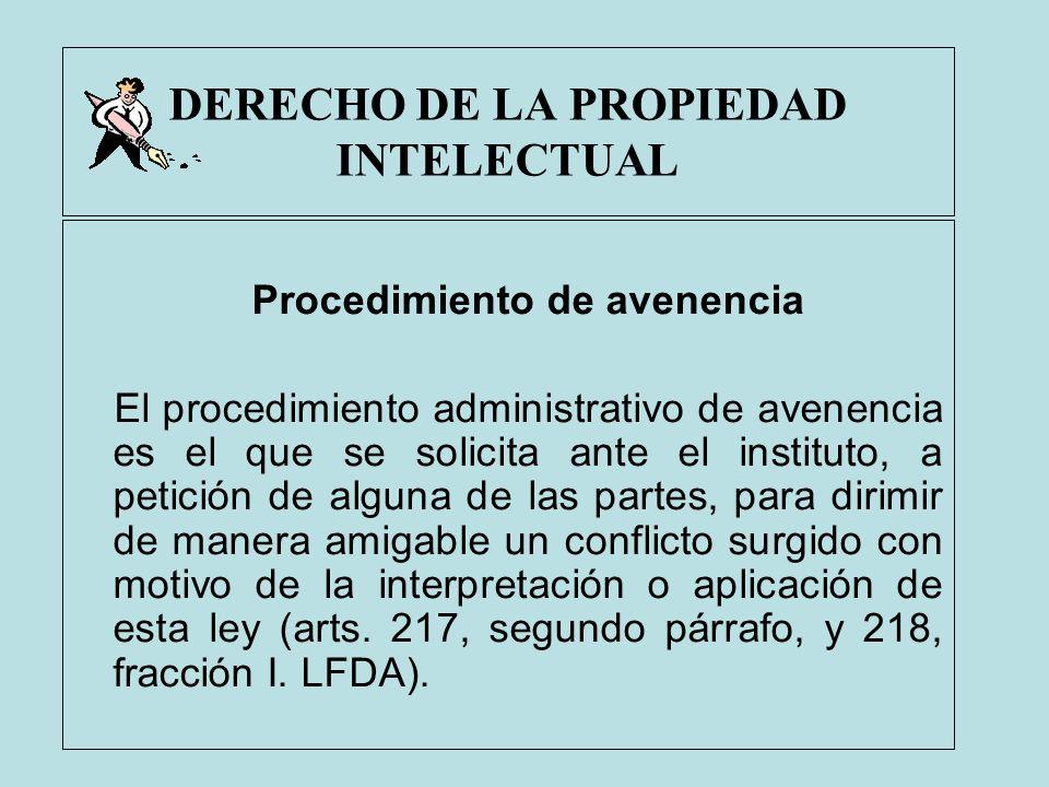 DERECHO DE LA PROPIEDAD INTELECTUAL Procedimiento de avenencia El procedimiento administrativo de avenencia es el que se solicita ante el instituto, a