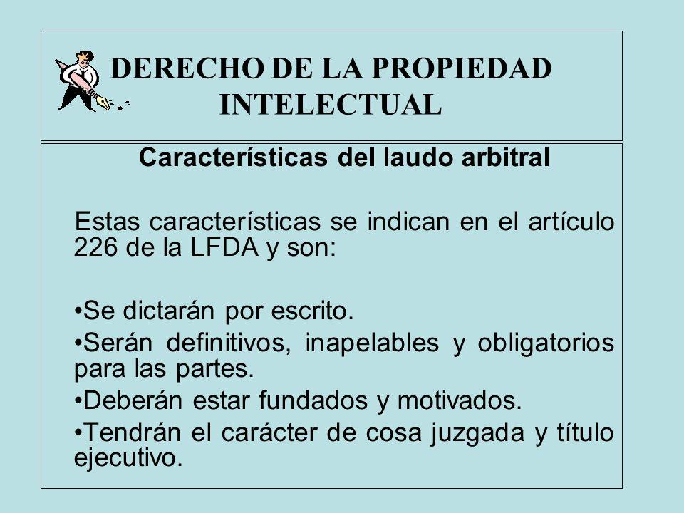 DERECHO DE LA PROPIEDAD INTELECTUAL Características del laudo arbitral Estas características se indican en el artículo 226 de la LFDA y son: Se dictar