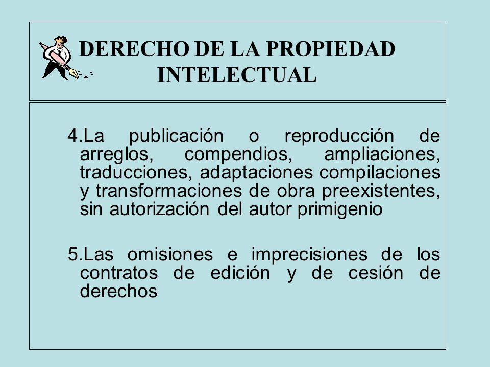 DERECHO DE LA PROPIEDAD INTELECTUAL 4.La publicación o reproducción de arreglos, compendios, ampliaciones, traducciones, adaptaciones compilaciones y