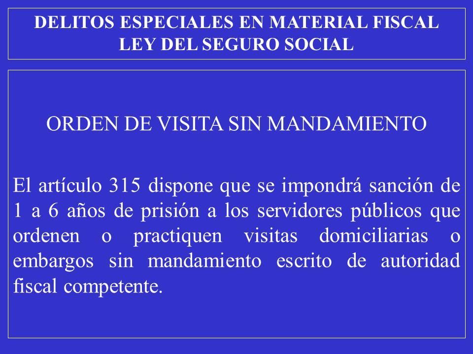ORDEN DE VISITA SIN MANDAMIENTO El artículo 315 dispone que se impondrá sanción de 1 a 6 años de prisión a los servidores públicos que ordenen o practiquen visitas domiciliarias o embargos sin mandamiento escrito de autoridad fiscal competente.