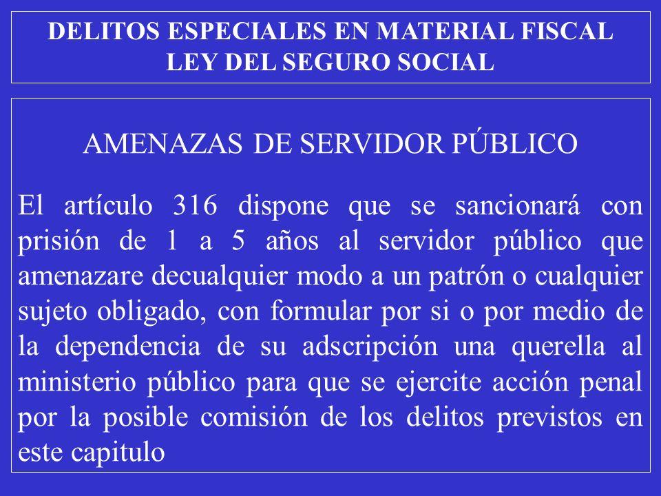 AMENAZAS DE SERVIDOR PÚBLICO El artículo 316 dispone que se sancionará con prisión de 1 a 5 años al servidor público que amenazare decualquier modo a un patrón o cualquier sujeto obligado, con formular por si o por medio de la dependencia de su adscripción una querella al ministerio público para que se ejercite acción penal por la posible comisión de los delitos previstos en este capitulo DELITOS ESPECIALES EN MATERIAL FISCAL LEY DEL SEGURO SOCIAL
