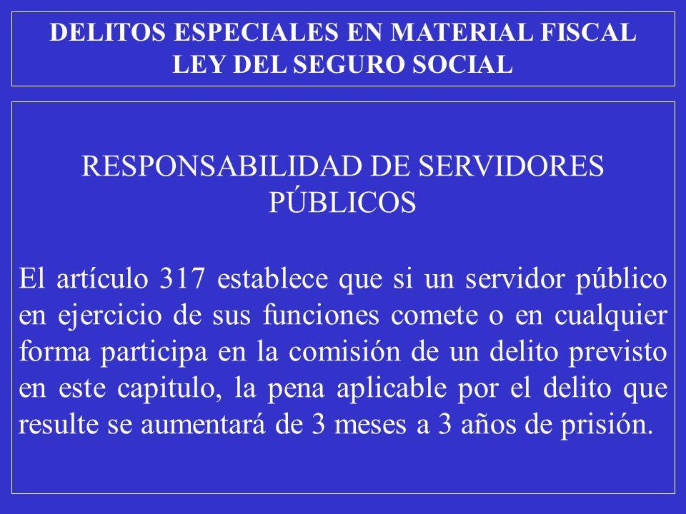 RESPONSABILIDAD DE SERVIDORES PÚBLICOS El artículo 317 establece que si un servidor público en ejercicio de sus funciones comete o en cualquier forma participa en la comisión de un delito previsto en este capitulo, la pena aplicable por el delito que resulte se aumentará de 3 meses a 3 años de prisión.