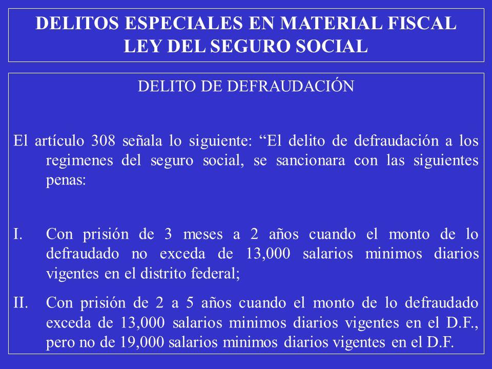 DELITO DE DEFRAUDACIÓN El artículo 308 señala lo siguiente: El delito de defraudación a los regimenes del seguro social, se sancionara con las siguientes penas: I.Con prisión de 3 meses a 2 años cuando el monto de lo defraudado no exceda de 13,000 salarios minimos diarios vigentes en el distrito federal; II.Con prisión de 2 a 5 años cuando el monto de lo defraudado exceda de 13,000 salarios minimos diarios vigentes en el D.F., pero no de 19,000 salarios minimos diarios vigentes en el D.F.