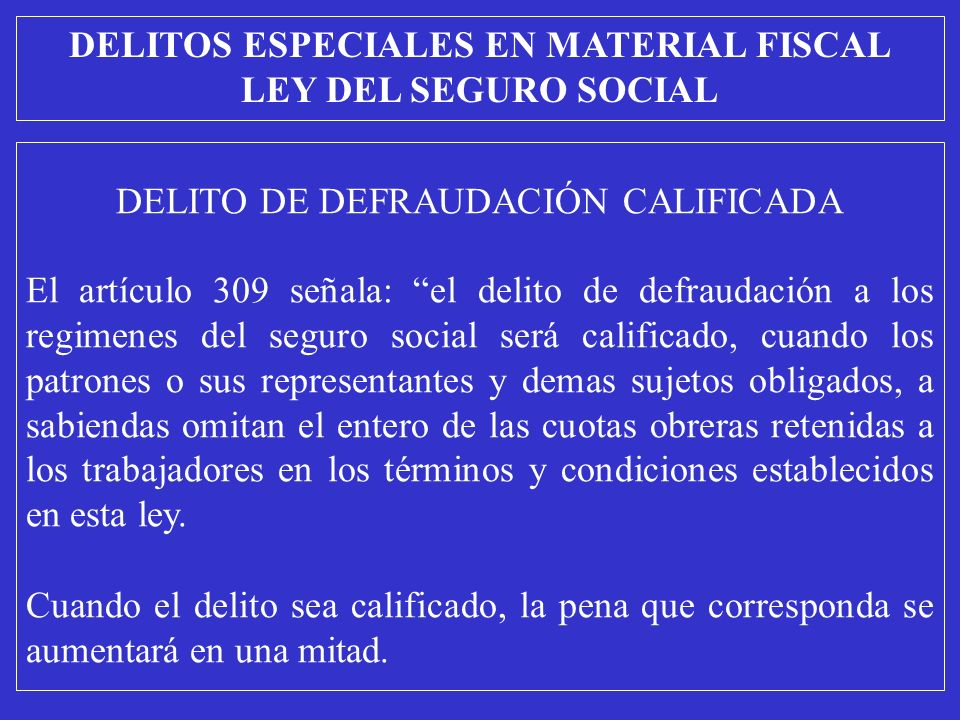DELITO DE DEFRAUDACIÓN CALIFICADA El artículo 309 señala: el delito de defraudación a los regimenes del seguro social será calificado, cuando los patr