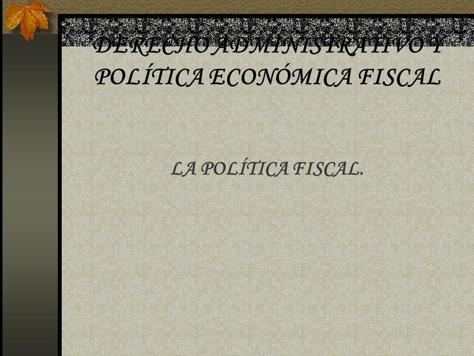 DERECHO ADMINISTRATIVO Y POLÍTICA ECONÓMICA FISCAL LA POLÍTICA FISCAL.