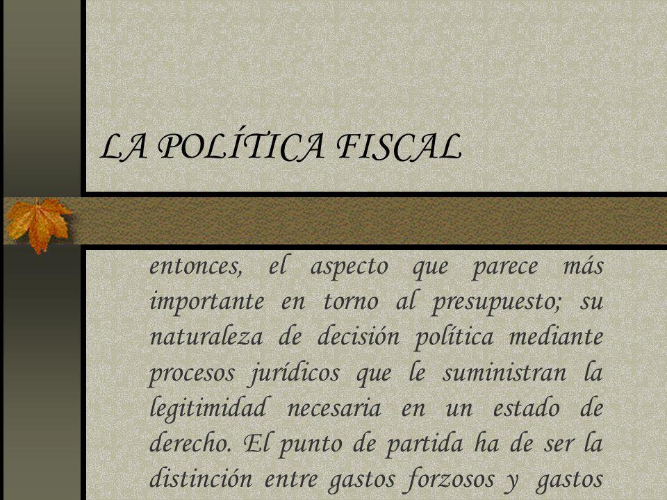 LA POLÍTICA FISCAL entonces, el aspecto que parece más importante en torno al presupuesto; su naturaleza de decisión política mediante procesos jurídi