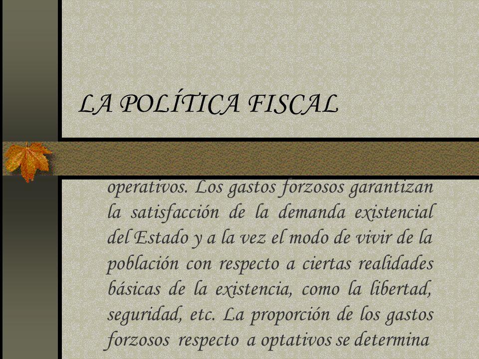 LA POLÍTICA FISCAL operativos. Los gastos forzosos garantizan la satisfacción de la demanda existencial del Estado y a la vez el modo de vivir de la p