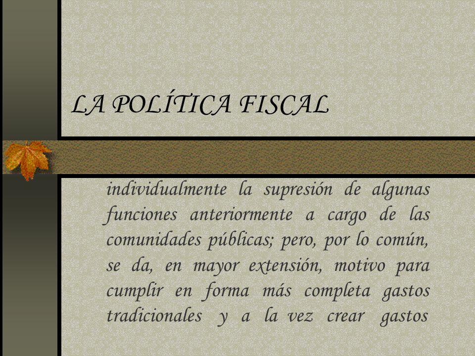 LA POLÍTICA FISCAL individualmente la supresión de algunas funciones anteriormente a cargo de las comunidades públicas; pero, por lo común, se da, en