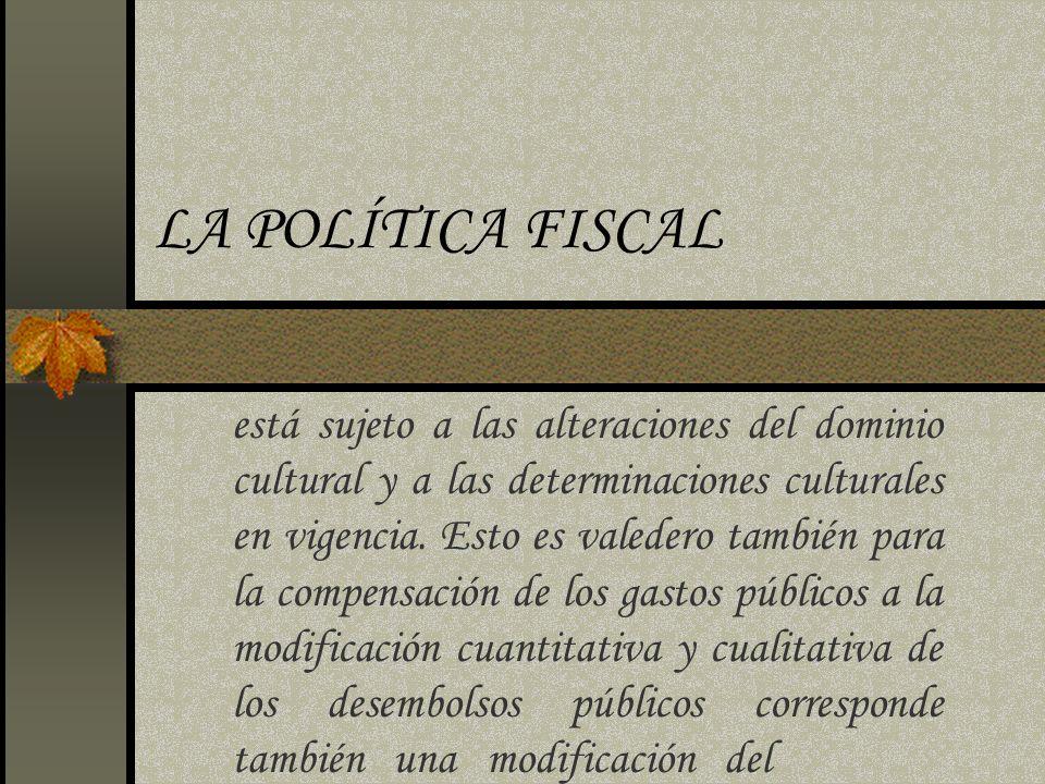 LA POLÍTICA FISCAL está sujeto a las alteraciones del dominio cultural y a las determinaciones culturales en vigencia. Esto es valedero también para l