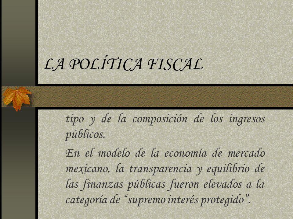 LA POLÍTICA FISCAL tipo y de la composición de los ingresos públicos. En el modelo de la economía de mercado mexicano, la transparencia y equilibrio d