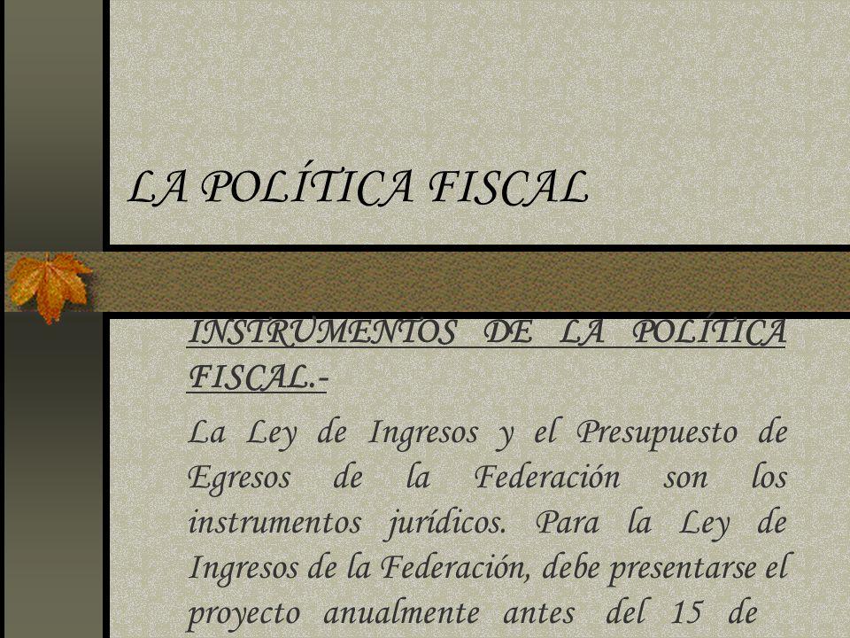 LA POLÍTICA FISCAL INSTRUMENTOS DE LA POLÍTICA FISCAL.- La Ley de Ingresos y el Presupuesto de Egresos de la Federación son los instrumentos jurídicos