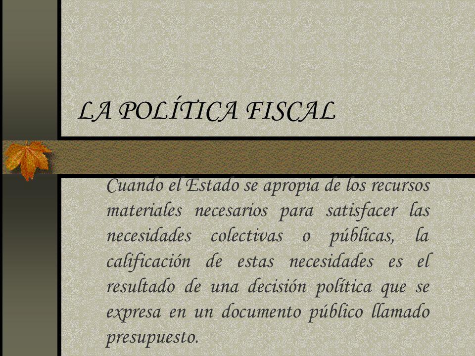 LA POLÍTICA FISCAL Cuando el Estado se apropia de los recursos materiales necesarios para satisfacer las necesidades colectivas o públicas, la calific