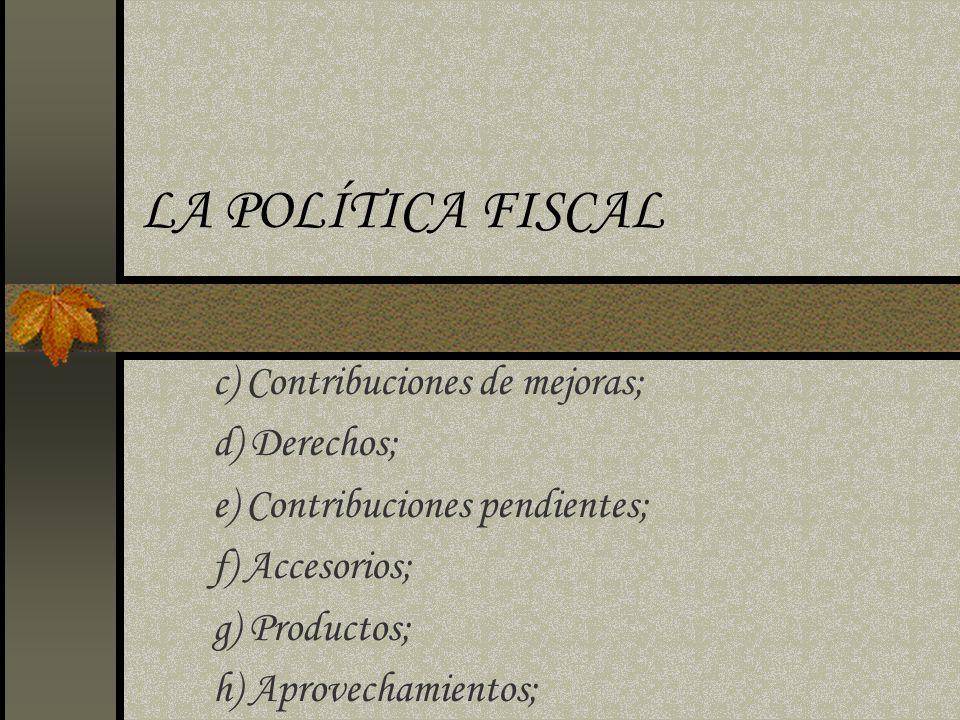 LA POLÍTICA FISCAL c) Contribuciones de mejoras; d) Derechos; e) Contribuciones pendientes; f) Accesorios; g) Productos; h) Aprovechamientos;