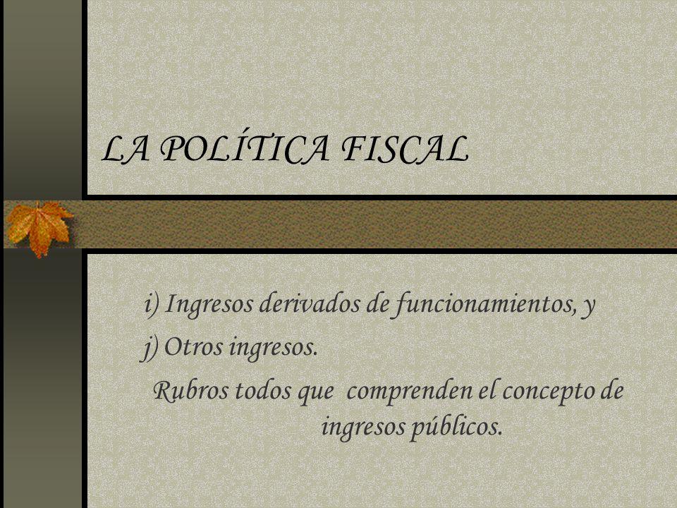 LA POLÍTICA FISCAL i) Ingresos derivados de funcionamientos, y j) Otros ingresos. Rubros todos que comprenden el concepto de ingresos públicos.
