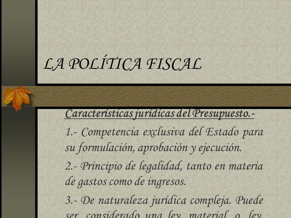 LA POLÍTICA FISCAL Características jurídicas del Presupuesto.- 1.- Competencia exclusiva del Estado para su formulación, aprobación y ejecución. 2.- P