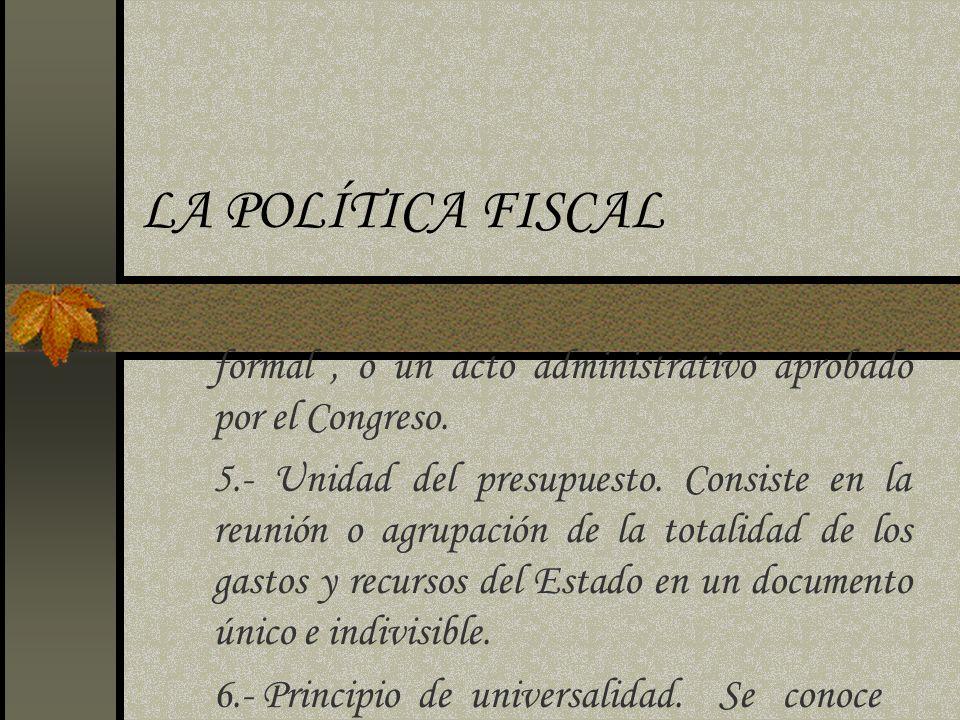 LA POLÍTICA FISCAL formal, o un acto administrativo aprobado por el Congreso. 5.- Unidad del presupuesto. Consiste en la reunión o agrupación de la to