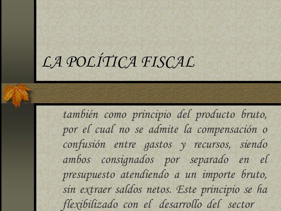 LA POLÍTICA FISCAL también como principio del producto bruto, por el cual no se admite la compensación o confusión entre gastos y recursos, siendo amb