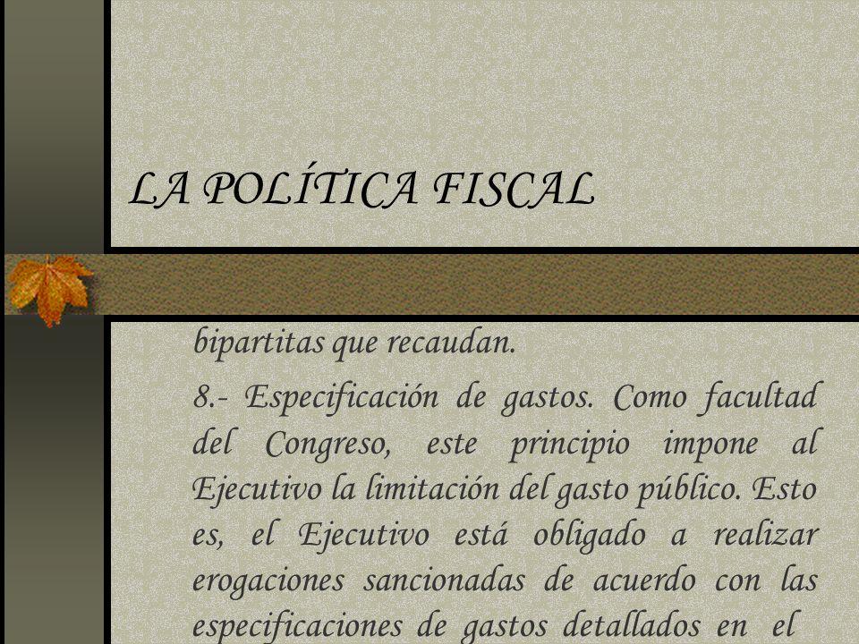 LA POLÍTICA FISCAL bipartitas que recaudan. 8.- Especificación de gastos. Como facultad del Congreso, este principio impone al Ejecutivo la limitación