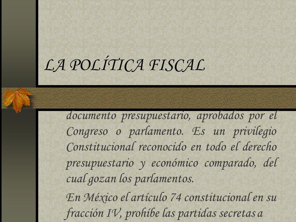 LA POLÍTICA FISCAL documento presupuestario, aprobados por el Congreso o parlamento. Es un privilegio Constitucional reconocido en todo el derecho pre