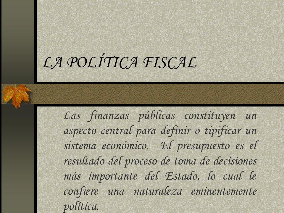 LA POLÍTICA FISCAL Las finanzas públicas constituyen un aspecto central para definir o tipificar un sistema económico. El presupuesto es el resultado
