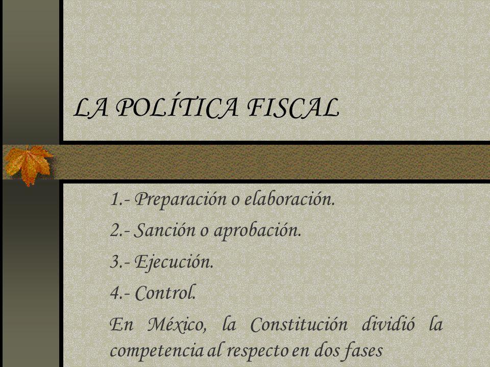 LA POLÍTICA FISCAL 1.- Preparación o elaboración. 2.- Sanción o aprobación. 3.- Ejecución. 4.- Control. En México, la Constitución dividió la competen