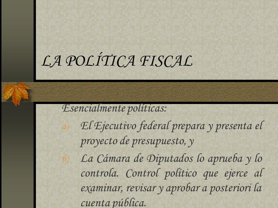 LA POLÍTICA FISCAL Esencialmente políticas: a) El Ejecutivo federal prepara y presenta el proyecto de presupuesto, y b) La Cámara de Diputados lo apru