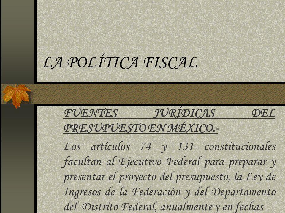 LA POLÍTICA FISCAL FUENTES JURÍDICAS DEL PRESUPUESTO EN MÉXICO.- Los artículos 74 y 131 constitucionales facultan al Ejecutivo Federal para preparar y