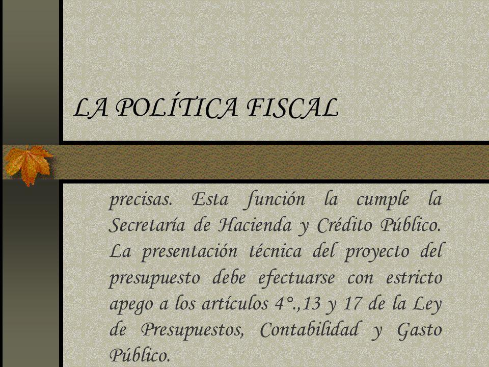 LA POLÍTICA FISCAL precisas. Esta función la cumple la Secretaría de Hacienda y Crédito Público. La presentación técnica del proyecto del presupuesto