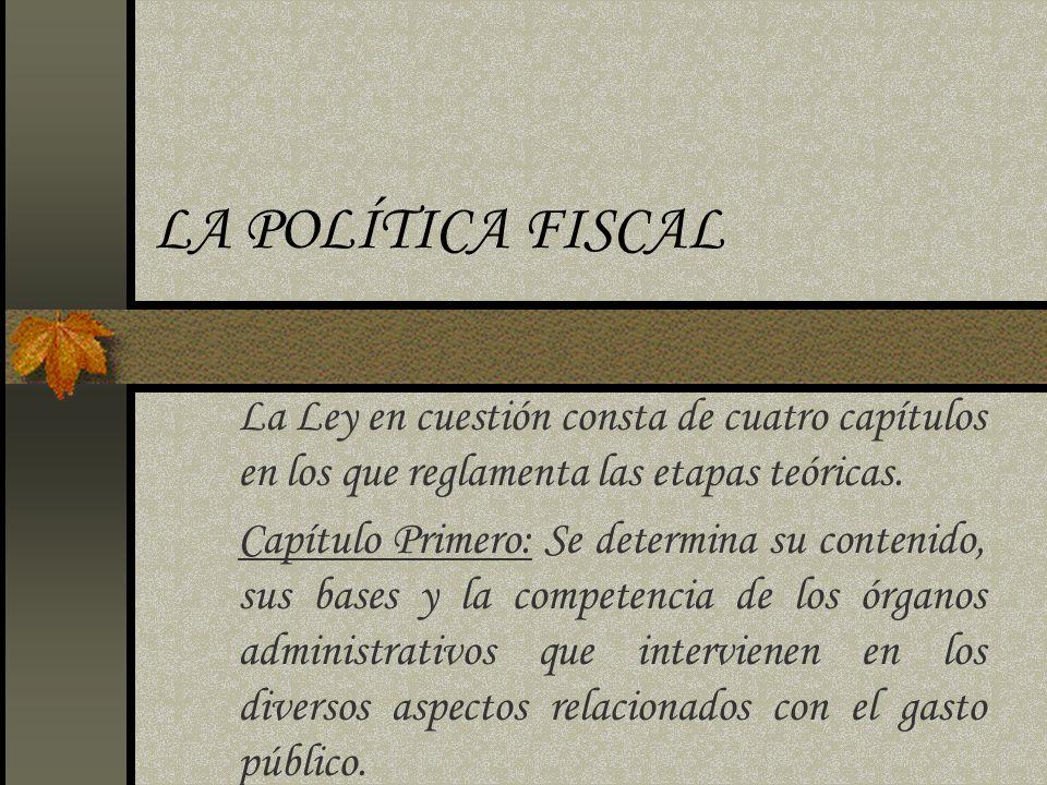 LA POLÍTICA FISCAL La Ley en cuestión consta de cuatro capítulos en los que reglamenta las etapas teóricas. Capítulo Primero: Se determina su contenid