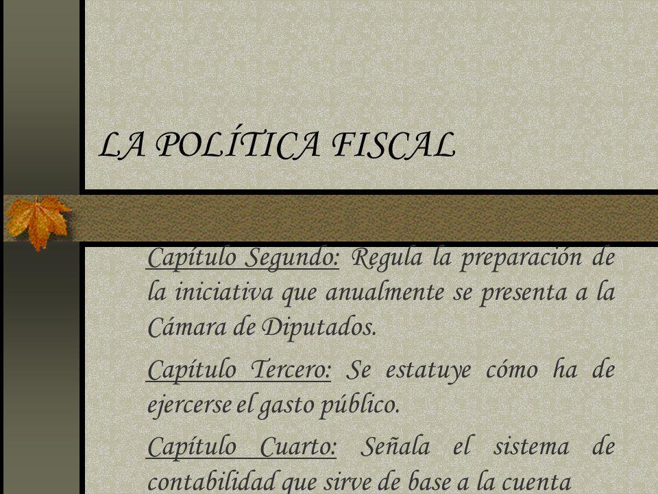 LA POLÍTICA FISCAL Capítulo Segundo: Regula la preparación de la iniciativa que anualmente se presenta a la Cámara de Diputados. Capítulo Tercero: Se