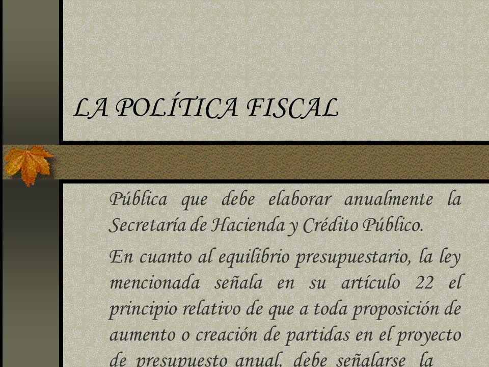 LA POLÍTICA FISCAL Pública que debe elaborar anualmente la Secretaría de Hacienda y Crédito Público. En cuanto al equilibrio presupuestario, la ley me