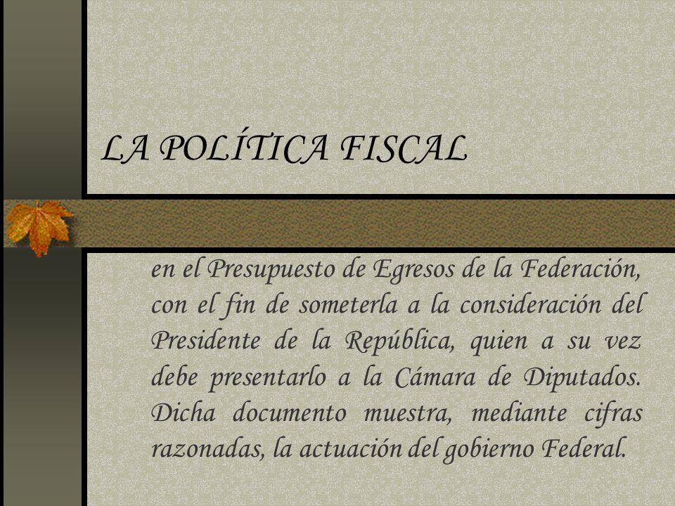 LA POLÍTICA FISCAL en el Presupuesto de Egresos de la Federación, con el fin de someterla a la consideración del Presidente de la República, quien a s
