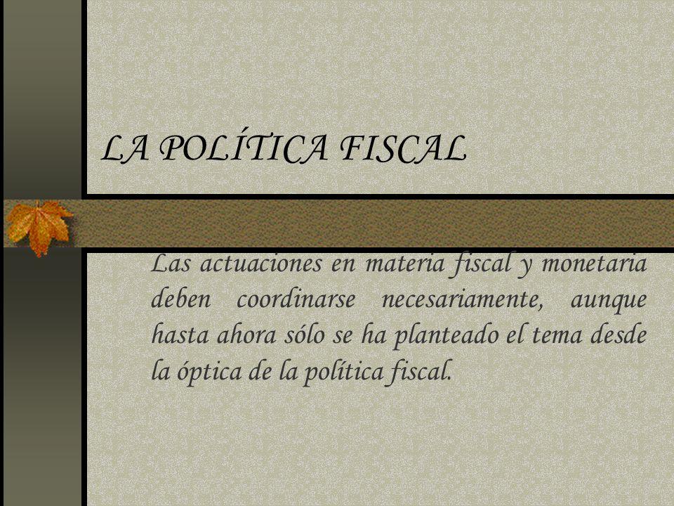 LA POLÍTICA FISCAL Las actuaciones en materia fiscal y monetaria deben coordinarse necesariamente, aunque hasta ahora sólo se ha planteado el tema des