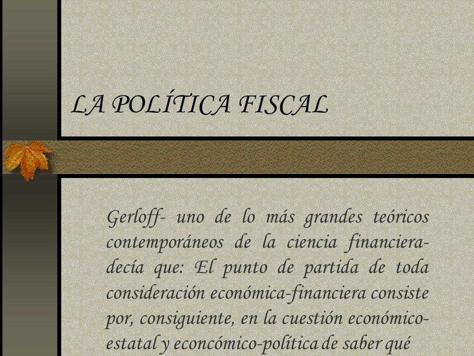 LA POLÍTICA FISCAL Gerloff- uno de lo más grandes teóricos contemporáneos de la ciencia financiera- decía que: El punto de partida de toda consideraci