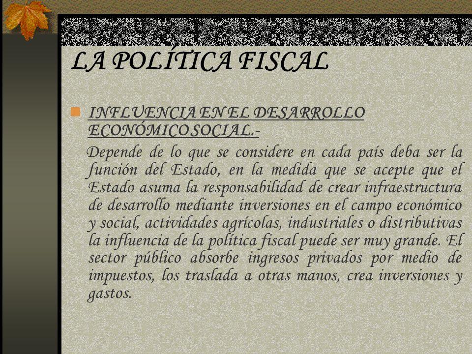 LA POLÍTICA FISCAL INFLUENCIA EN EL DESARROLLO ECONÓMICO SOCIAL.- Depende de lo que se considere en cada país deba ser la función del Estado, en la me