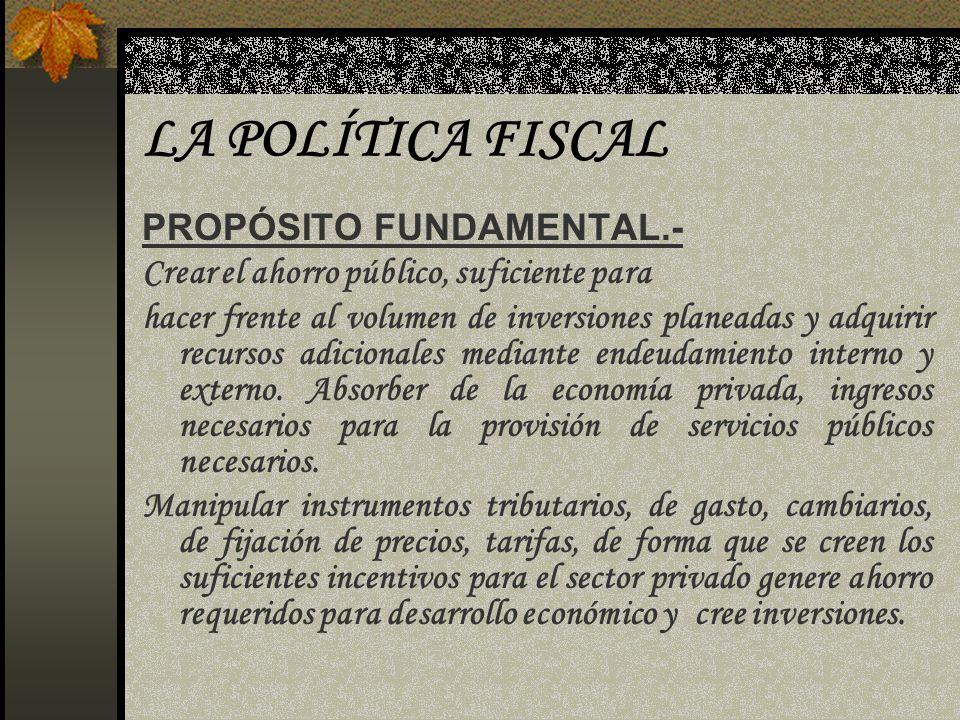 LA POLÍTICA FISCAL PROPÓSITO FUNDAMENTAL.- Crear el ahorro público, suficiente para hacer frente al volumen de inversiones planeadas y adquirir recurs