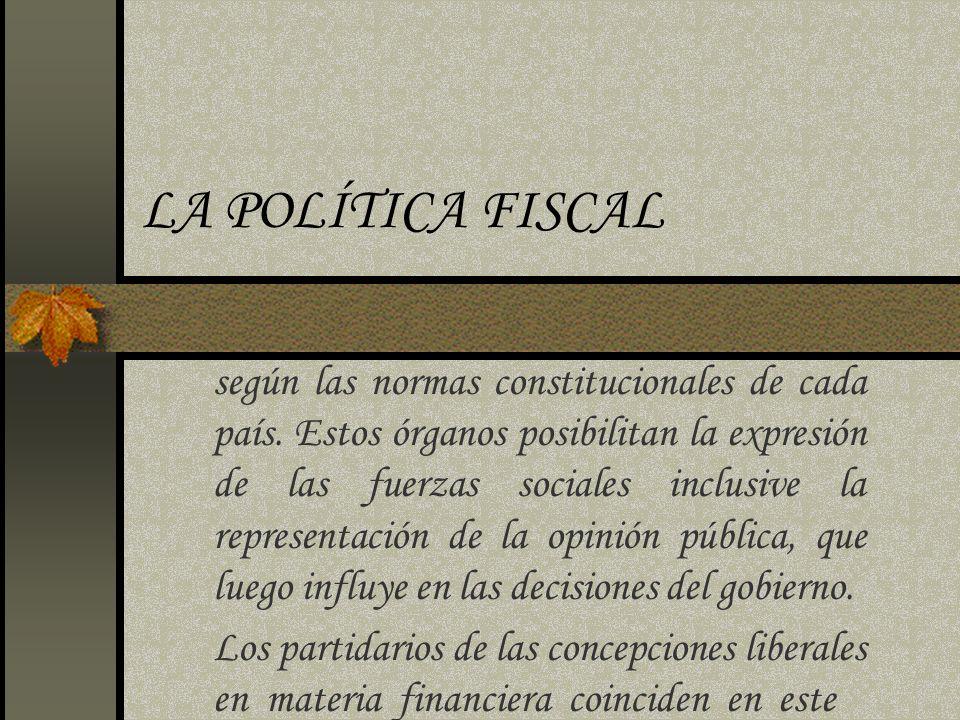 LA POLÍTICA FISCAL según las normas constitucionales de cada país. Estos órganos posibilitan la expresión de las fuerzas sociales inclusive la represe