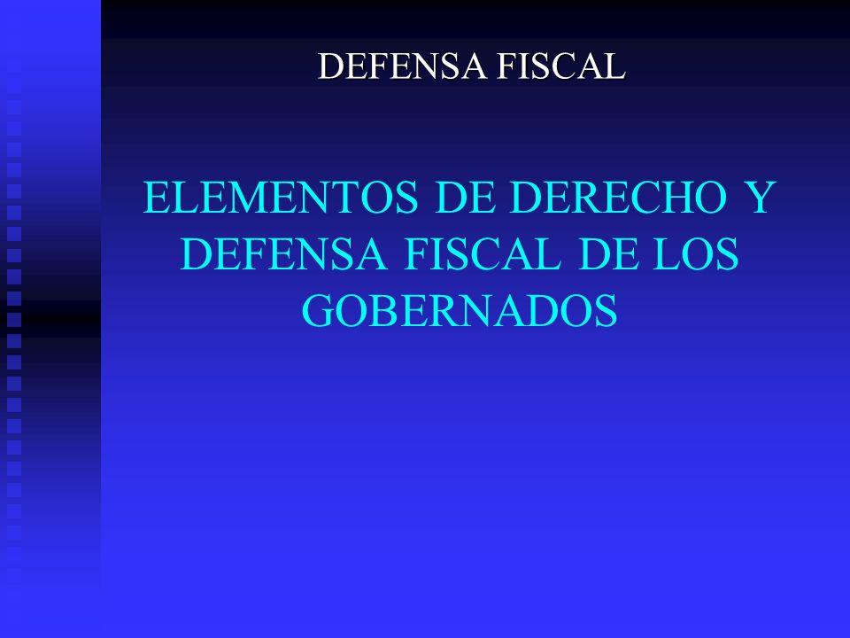 ELEMENTOS DE DERECHO Y DEFENSA FISCAL DE LOS GOBERNADOS DEFENSA FISCAL