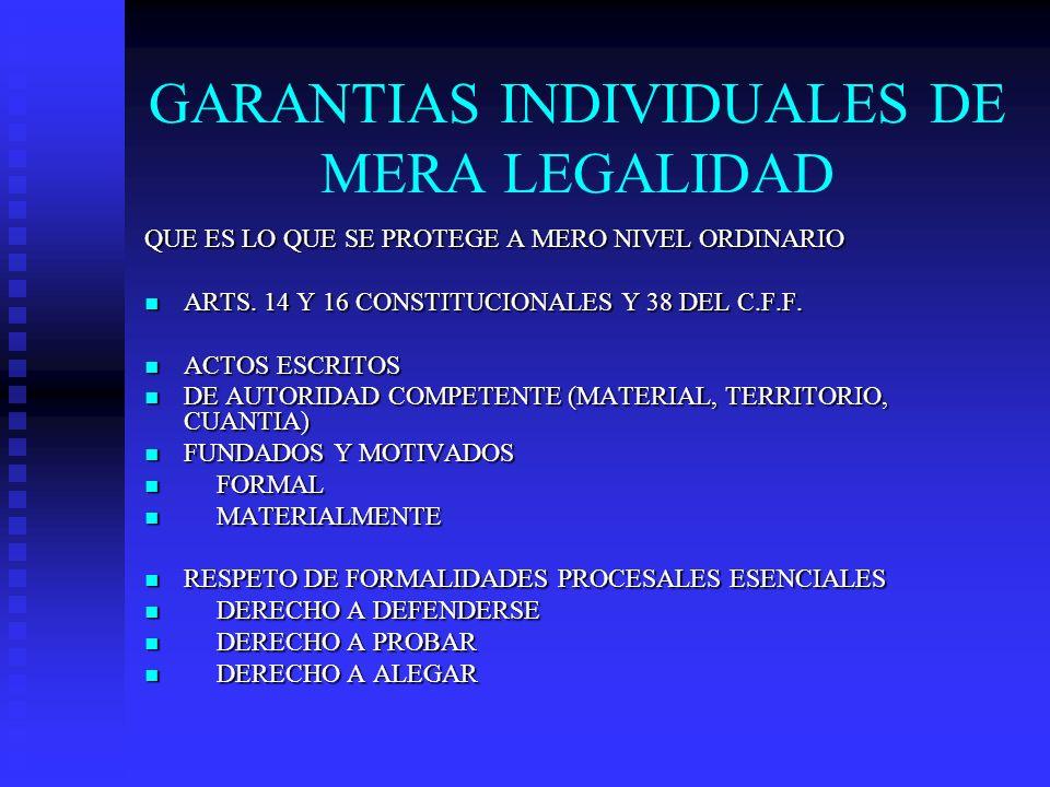 GARANTIAS INDIVIDUALES DE MERA LEGALIDAD QUE ES LO QUE SE PROTEGE A MERO NIVEL ORDINARIO ARTS. 14 Y 16 CONSTITUCIONALES Y 38 DEL C.F.F. ARTS. 14 Y 16