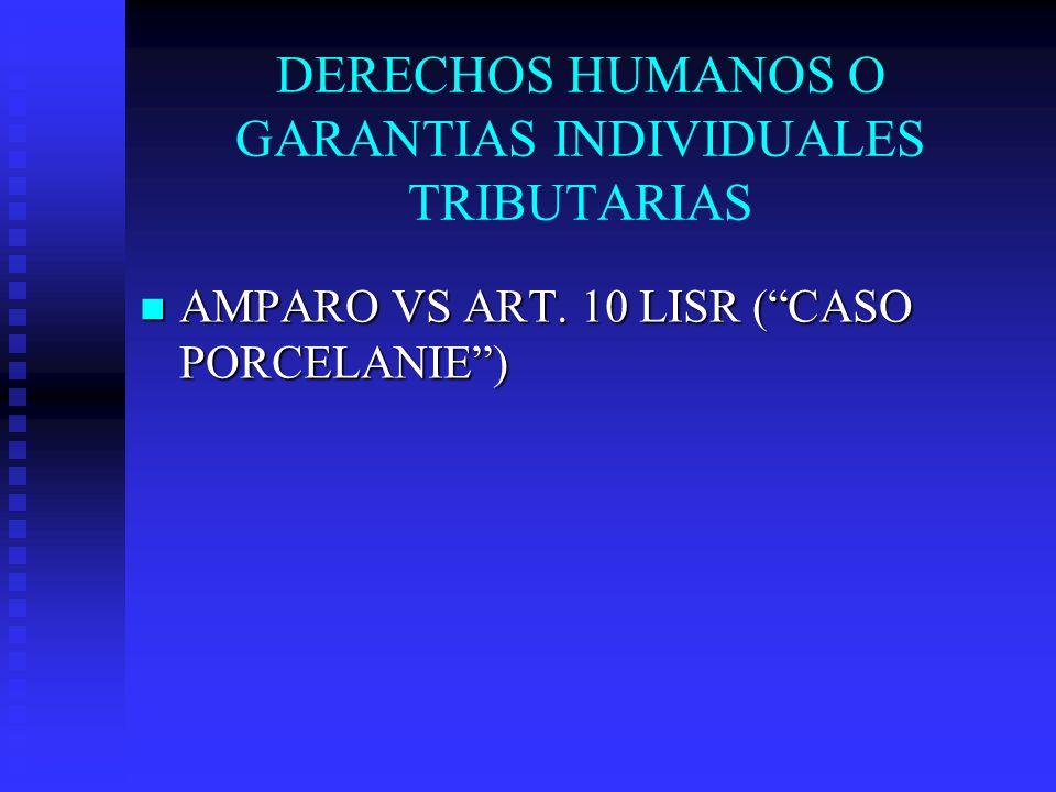 DERECHOS HUMANOS O GARANTIAS INDIVIDUALES TRIBUTARIAS AMPARO VS ART. 10 LISR (CASO PORCELANIE) AMPARO VS ART. 10 LISR (CASO PORCELANIE)