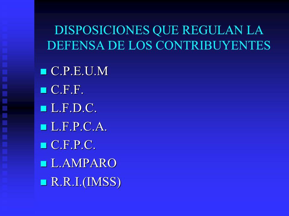 DISPOSICIONES QUE REGULAN LA DEFENSA DE LOS CONTRIBUYENTES C.P.E.U.M C.P.E.U.M C.F.F. C.F.F. L.F.D.C. L.F.D.C. L.F.P.C.A. L.F.P.C.A. C.F.P.C. C.F.P.C.
