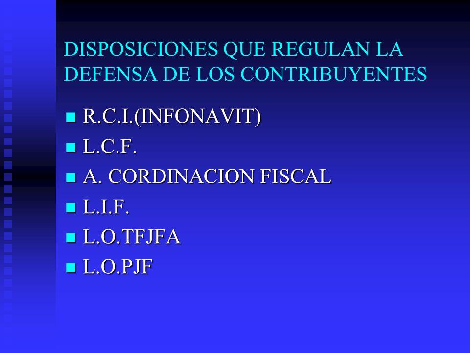DISPOSICIONES QUE REGULAN LA DEFENSA DE LOS CONTRIBUYENTES R.C.I.(INFONAVIT) R.C.I.(INFONAVIT) L.C.F. L.C.F. A. CORDINACION FISCAL A. CORDINACION FISC