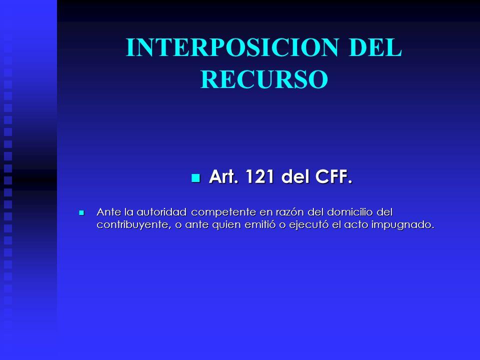 INTERPOSICION DEL RECURSO Art. 121 del CFF. Ante la autoridad competente en razón del domicilio del contribuyente, o ante quien emitió o ejecutó el ac
