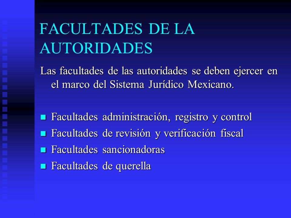 FACULTADES DE LA AUTORIDADES Las facultades de las autoridades se deben ejercer en el marco del Sistema Jurídico Mexicano. Facultades administración,