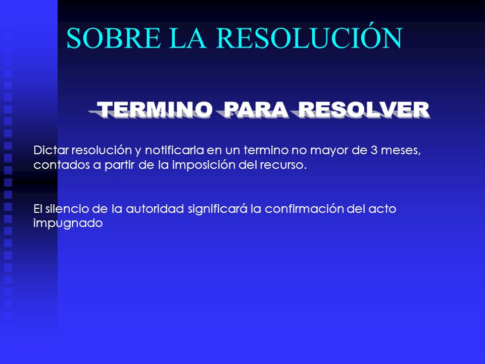 SOBRE LA RESOLUCIÓN Dictar resolución y notificarla en un termino no mayor de 3 meses, contados a partir de la imposición del recurso. El silencio de