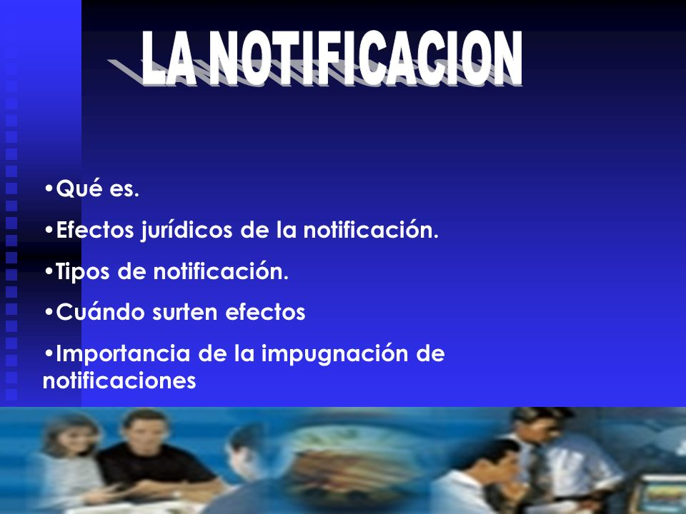 Qué es. Efectos jurídicos de la notificación. Tipos de notificación. Cuándo surten efectos Importancia de la impugnación de notificaciones