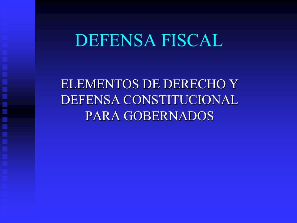DEFENSA FISCAL ELEMENTOS DE DERECHO Y DEFENSA CONSTITUCIONAL PARA GOBERNADOS