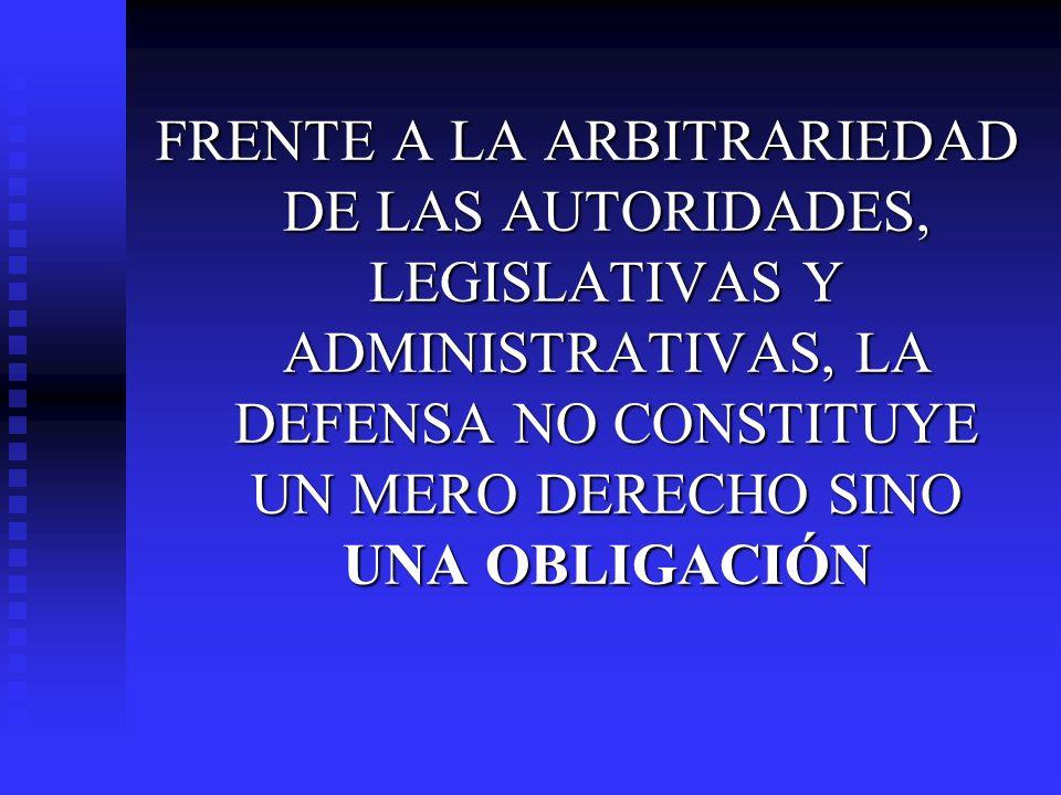 FRENTE A LA ARBITRARIEDAD DE LAS AUTORIDADES, LEGISLATIVAS Y ADMINISTRATIVAS, LA DEFENSA NO CONSTITUYE UN MERO DERECHO SINO UNA OBLIGACIÓN