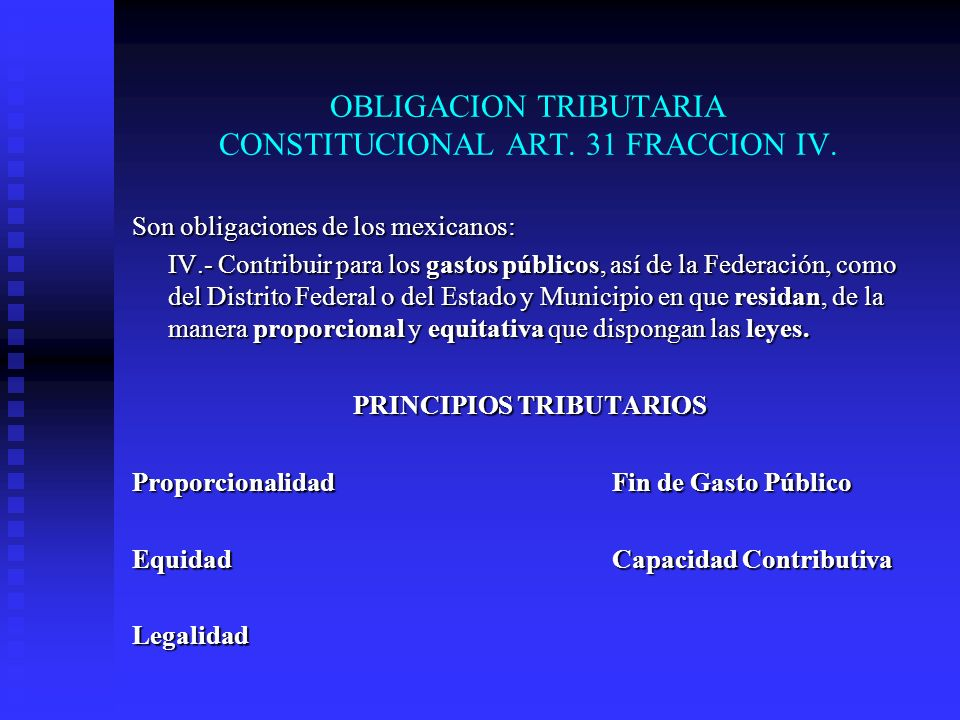 OBLIGACION TRIBUTARIA CONSTITUCIONAL ART. 31 FRACCION IV. Son obligaciones de los mexicanos: IV.- Contribuir para los gastos públicos, así de la Feder